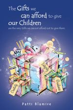 The Gifts we can afford to give our Children : are the very Gifts we cannot afford not to give them - Patti Blamire