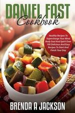 The Daniel Fast Cookbook : Healthy Recipes to Supercharge Your Mind Body Soul and Spirit - Brenda a Jackson