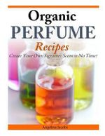Organic Perfume Recipes : Create Your Own Signature Scent in No Time! - Angelina Jacobs