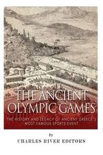 The Ancient Olympic Games : The History and Legacy of Ancient Greece's Most Famous Sports Event - Charles River Editors