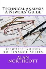Technical Analysis a Newbies' Guide : An Everyday Guide to Technical Analysis of the Financial Markets - Alan Northcott