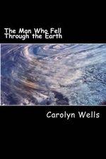 The Man Who Fell Through the Earth - Carolyn Wells