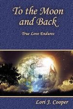 To the Moon and Back : True Love Endures - Lori J Cooper