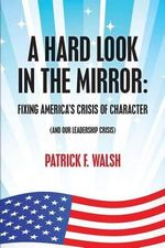 A Hard Look in the Mirror; Fixing America's Crisis of Character : (And Our Leadership Crisis) - Patrick F Walsh