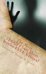The Most Terrifying Short-Stories Ever Written! - Edited by Joseph D Clark