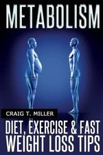 Metabolism : Diet, Exercise & Fast Weight Loss Tips - Craig T Miller