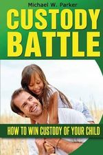 Custody Battle : How to Win Custody of Your Child - Michael W Parker