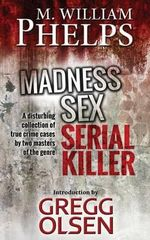 Madness. Sex. Serial Killer. : A Disturbing Collection of True Crime Cases by Two Masters of the Genre - M William Phelps