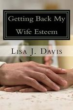 Getting Back My Wife Esteem : When Bad Marriages Happen to Good Wives - Lisa J Davis