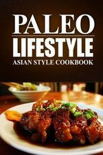 Paleo Lifestyle - Asian Style Cookbook : (Modern Caveman Cookbook for Grain-Free, Low Carb Eating, Sugar Free, Detox Lifestyle) - Paleo Lifestyle