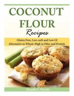 Coconut Flour Recipes : Gluten Free, Low-Carb and Low GI Alternative to Wheat: High in Fiber and Protein - Jennifer L Davids