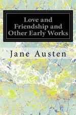 Love and Friendship and Other Early Works : A Collection of Juvenile Writings - Jane Austen