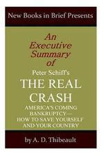 An Executive Summary of Peter Schiff's 'The Real Crash' : 'America's Coming Bankruptcy--How to Save Yourself and Your Country' - A D Thibeault