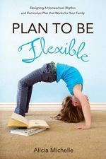 Plan to Be Flexible : Designing a Homeschool Rhythm and Curriculum Plan That Works for Your Family - Alicia Kazsuk