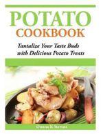 Potato Cookbook : Tantalize Your Taste Buds with Delicious Potato Treats - Donna K Stevens