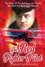 The Red Fighter Pilot : The Story of the Red Baron as Told by Manfred Von Richthofen Himself - Manfred Von Richthofen
