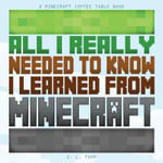 All I Really Needed to Know I Learned from Minecraft : A Minecraft Coffee Table Book - Minecraft Library