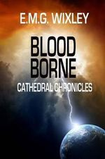 Blood Borne : Cathedral Chronicles - Elizabeth Wixley