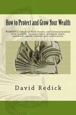 How to Protect and Grow Your Wealth : Internationalize Your Assets to Increase Value, Minimize Taxes, and Avoid Capital Controls, and Confiscation. - David Redick