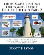 Ohio Made Fishing Lures and Tackle Deluxe Edition Part 2 : A Historical Look at Ohio's Fishing Tackle Industry with Collectors Price Guide - Scott Heston