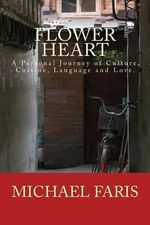 Flower Heart : A Personal Journey of Culture, Cuisine, Language and Love. - Michael Faris