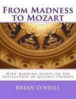 From Madness to Mozart : Wide Ranging Essays on the Application of Gestalt Therapy - President Brian O'Neill