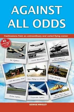 Against All Odds : Confessions from an Extraordinary and Varied Flying Career - George Wrigley