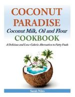 Coconut Paradise : Coconut Milk, Oil and Flour Cookbook - A Delicious and Low-Calorie Alternative to Fatty Foods - Sarah Niles