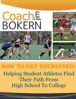 How to Get Recruited : Helping Student-Athletes Find Their Path from High School to College. - Coach Jim Bokern