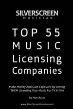 Silver Screen Musician's Top 55 Music Licensing Companies : Make Money and Gain Exposure by Letting Them License Your Music for TV & Film - Matt Rusin