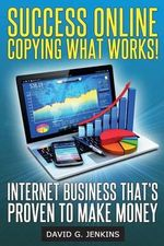 Success Online, Copying What Works! : Internet Business That's Proven to Make Money - David G Jenkins