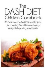 The Dash Diet Chicken Cookbook : 30 Delicious Low Salt Chicken Recipes for Lowering Blood Pressure, Losing Weight and Improving Your Health - Sarah Sophia