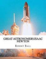 Great Astronomers : Isaac Newton - Robert Stawell Ball
