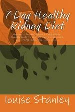 7-Day Healthy Kidney Diet : Making It Fun and Simple to Add Kiddney-Friendly Foods to Your Diet Through a Balanced, Daily Three-Meal, Two-Snack PL - Louise Stanley