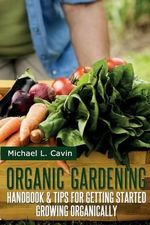 Organic Gardening Guide : Handbook and Tips for Getting Started Growing Organically - Michael L Cavin