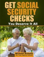 Get Social Security Checks : Everything You Need to File for Social Security Retirement, Disability, Medicare and Supplemental Security Income (Ssi) Benefits and Get the Most Money Due You as Fast as Possible - Michael Schultz