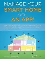 Manage Your Smart Home with an App! : Learn Step-By-Step How to Control Your Home Lighting, Thermostats, IP Cameras, Music, Alarm, Locks, Kitchen and G - MR Gerard O'Driscoll