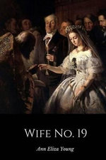 Wife No. 19 : The Story of a Life in Bondage, Being a Complete Expose of Mormonism, and Revealing the Sorrows, Sacrifices and Sufferings of Women in Polygamy - Ann Eliza Young