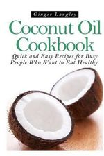 Coconut Oil Cookbook : Quick and Easy Recipes for Busy People Who Want to Eat Hea - Ginger Langley