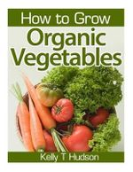 How to Grow Organic Vegetables : Your Guide to Growing Vegetables in Your Organic Garden - Kelly T Hudson