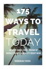 175 Ways to Travel Today : How to Make Your Dream of World Travel a Reality Right Now - Even with Kids, a Mortgage, and the Savings Account of a - Rebekah Voss