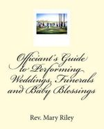 Officiants Guide to Performing Weddings, Funerals and Baby Blessings - Rev Mary Riley