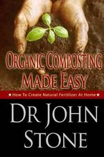 Organic Composting Made Easy : How to Create Natural Fertilizer at Home - Dr John Stone