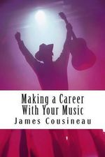 Making a Career with Your Music : Create a Brand and Market Your Work Worldwide - James Cousineau
