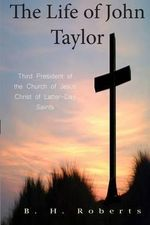The Life of John Taylor : Third President of the Church of Jesus Christ of Latter-Day Saints - B H Roberts