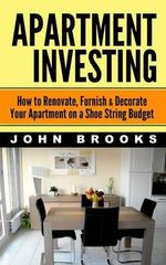 Apartment Investing : How to Renovate, Furnish & Decorate Your Apartment on a Shoe String Budget - John Brooks