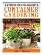 A Beginner?s Guide to Successful Container Gardening : Learn the Innermost Secrets of Growing Healthy Plants at Your Home - Kelly T Hudson