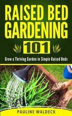 Raised Bed Gardening 101 : Grow a Thriving Garden in Simple Raised Beds - Pauline Waldeck