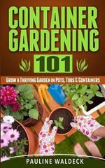 Container Gardening 101 : Grow a Thriving Garden in Pots, Tubs & Containers - Pauline Waldeck