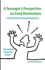 A Teenager's Perspective on Food Restrictions : A Practical Guide to Keep from Going Crazy - Erica Brahan